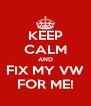 KEEP CALM AND FIX MY VW FOR ME! - Personalised Poster A4 size