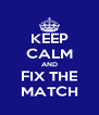 KEEP CALM AND FIX THE MATCH - Personalised Poster A4 size