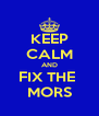 KEEP CALM AND FIX THE  MORS - Personalised Poster A4 size