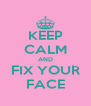 KEEP CALM AND FIX YOUR FACE - Personalised Poster A4 size