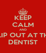 KEEP CALM AND FLIP OUT AT THE DENTIST - Personalised Poster A4 size