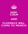 KEEP CALM AND FLORENCE WILL  COME TO MEXICO - Personalised Poster A4 size