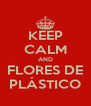 KEEP CALM AND FLORES DE PLÁSTICO - Personalised Poster A4 size