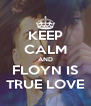 KEEP CALM AND FLOYN IS TRUE LOVE - Personalised Poster A4 size