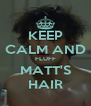 KEEP CALM AND FLUFF MATT'S HAIR - Personalised Poster A4 size