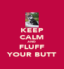 KEEP CALM AND FLUFF YOUR BUTT - Personalised Poster A4 size