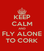 KEEP CALM AND FLY ALONE TO CORK - Personalised Poster A4 size
