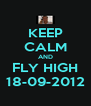 KEEP CALM AND FLY HIGH 18-09-2012 - Personalised Poster A4 size