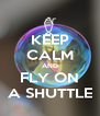 KEEP CALM AND FLY ON A SHUTTLE - Personalised Poster A4 size