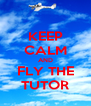 KEEP CALM AND FLY THE TUTOR - Personalised Poster A4 size
