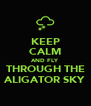 KEEP CALM AND FLY THROUGH THE ALIGATOR SKY - Personalised Poster A4 size