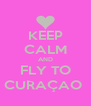 KEEP CALM AND FLY TO CURAÇAO  - Personalised Poster A4 size