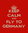 KEEP CALM AND FLY TO GERMANY - Personalised Poster A4 size
