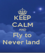KEEP CALM AND Fly to Never land  - Personalised Poster A4 size