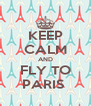 KEEP CALM AND FLY TO PARIS  - Personalised Poster A4 size