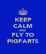 KEEP CALM AND FLY TO PIGFARTS - Personalised Poster A4 size