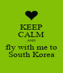 KEEP CALM AND fly with me to South Korea - Personalised Poster A4 size