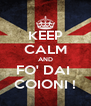 KEEP CALM AND FO' DAI  COIONI ! - Personalised Poster A4 size