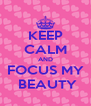 KEEP CALM AND FOCUS MY  BEAUTY - Personalised Poster A4 size