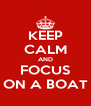 KEEP CALM AND FOCUS ON A BOAT - Personalised Poster A4 size