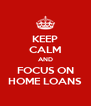 KEEP CALM AND FOCUS ON HOME LOANS - Personalised Poster A4 size