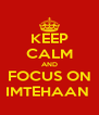 KEEP CALM AND FOCUS ON IMTEHAAN  - Personalised Poster A4 size