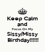 Keep Calm and Focus On My Sissy/Missy  Birthday!!!!!! - Personalised Poster A4 size