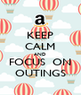 KEEP CALM AND FOCUS  ON OUTINGS - Personalised Poster A4 size