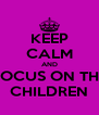 KEEP CALM AND FOCUS ON THE CHILDREN - Personalised Poster A4 size