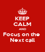 KEEP CALM AND Focus on the  Next call - Personalised Poster A4 size