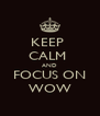 KEEP  CALM  AND FOCUS ON WOW - Personalised Poster A4 size
