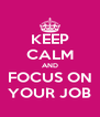 KEEP CALM AND FOCUS ON YOUR JOB - Personalised Poster A4 size