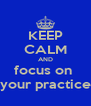 KEEP CALM AND focus on  your practice - Personalised Poster A4 size