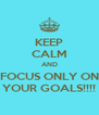KEEP CALM AND FOCUS ONLY ON YOUR GOALS!!!! - Personalised Poster A4 size