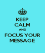 KEEP CALM AND FOCUS YOUR MESSAGE - Personalised Poster A4 size