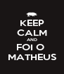 KEEP CALM AND FOI O  MATHEUS - Personalised Poster A4 size
