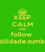 KEEP CALM AND follow  1possibilidade.tumblr.com - Personalised Poster A4 size