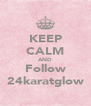 KEEP CALM AND Follow 24karatglow - Personalised Poster A4 size