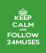 KEEP CALM AND FOLLOW 24MUSES - Personalised Poster A4 size