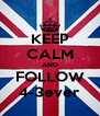 KEEP CALM AND FOLLOW 4-3ever - Personalised Poster A4 size