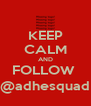KEEP CALM AND FOLLOW  @adhesquad - Personalised Poster A4 size
