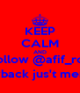 KEEP CALM AND Follow @afif_roy followback jus't mention!! - Personalised Poster A4 size