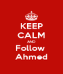 KEEP CALM AND Follow  Ahmed - Personalised Poster A4 size
