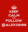KEEP CALM AND FOLLOW @ALEXQN96 - Personalised Poster A4 size