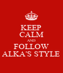 KEEP CALM AND FOLLOW ALKA'S STYLE - Personalised Poster A4 size