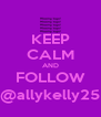 KEEP CALM AND FOLLOW @allykelly25 - Personalised Poster A4 size
