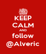 KEEP CALM AND follow @Alveric - Personalised Poster A4 size