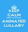 KEEP CALM AND FOLLOW ANIMATED LULLABY - Personalised Poster A4 size