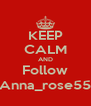 KEEP CALM AND Follow Anna_rose55 - Personalised Poster A4 size