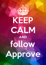 KEEP CALM AND follow Approve - Personalised Poster A4 size